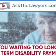 Are You Waiting Too Long for Long Term Disability Payments?
